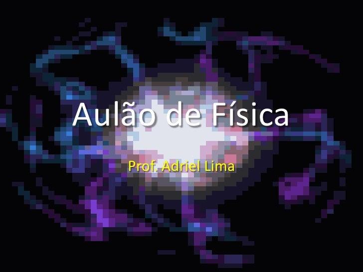 Aulão de Física<br />Prof. Adriel Lima<br />
