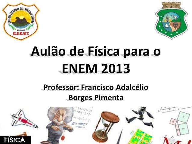 Aulão de Física para o ENEM 2013 Professor: Francisco Adalcélio Borges Pimenta