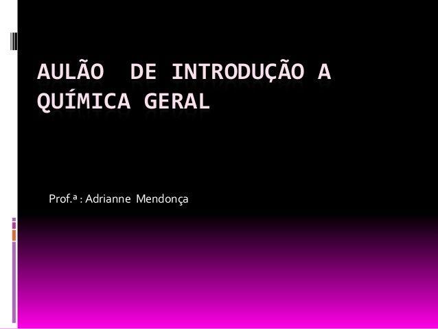 AULÃO DE INTRODUÇÃO AQUÍMICA GERALProf.ª : Adrianne Mendonça