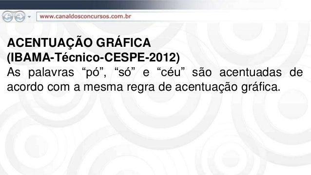 """ACENTUAÇÃO GRÁFICA (IBAMA-Técnico-CESPE-2012) As palavras """"pó"""", """"só"""" e """"céu"""" são acentuadas de acordo com a mesma regra de..."""