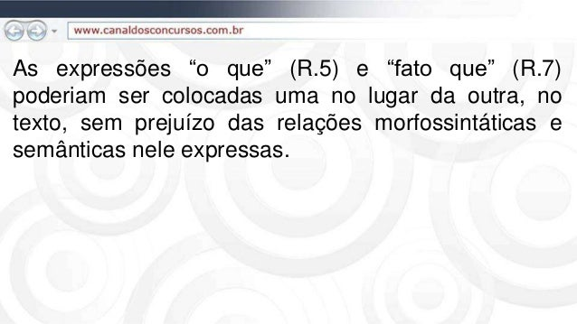 """As expressões """"o que"""" (R.5) e """"fato que"""" (R.7) poderiam ser colocadas uma no lugar da outra, no texto, sem prejuízo das re..."""