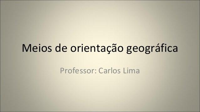 Meios de orientação geográfica Professor: Carlos Lima