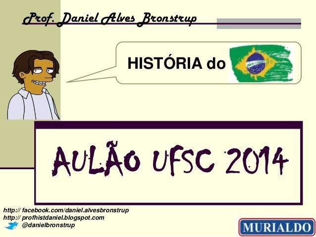 Prof. Daniel Alves Bronstrup  HISTÓRIA do Brasil!!!  AULÃO UFSC 2014 http:// facebook.com/daniel.alvesbronstrup http:// pr...
