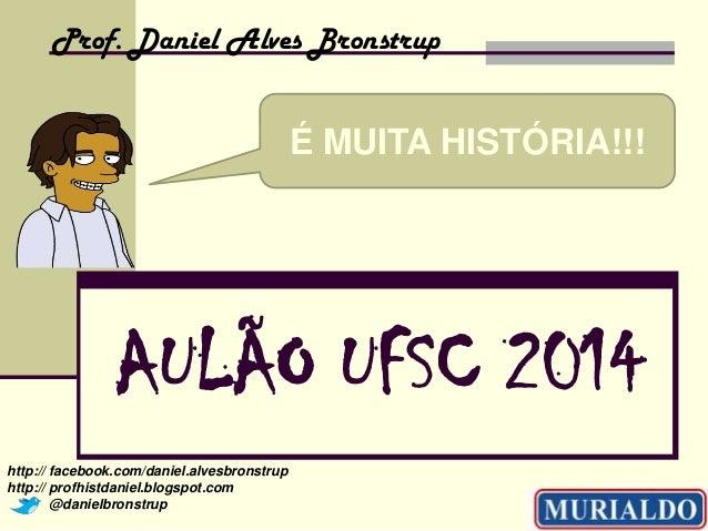 Prof. Daniel Alves Bronstrup  É MUITA HISTÓRIA!!!  AULÃO UFSC 2014 http:// facebook.com/daniel.alvesbronstrup http:// prof...