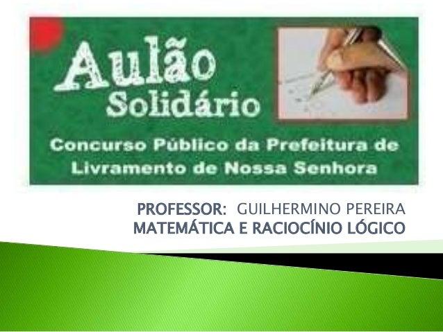 PROFESSOR: GUILHERMINO PEREIRA MATEMÁTICA E RACIOCÍNIO LÓGICO