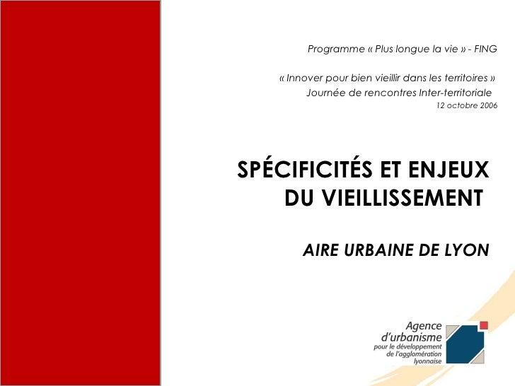 SPÉCIFICITÉS ET ENJEUX DU VIEILLISSEMENT  AIRE URBAINE DE LYON <ul><li>Programme «Plus longue la vie» - FING </li></ul><...