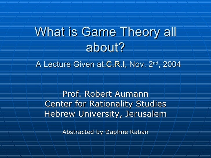 What is Game Theory all about? A Lecture Given at  C.R.I. , Nov. 2 nd , 2004   Prof. Robert Aumann Center for Rationality ...