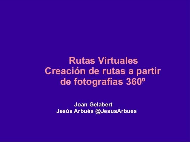 Joan Gelabert Jesús Arbués @JesusArbues Rutas Virtuales Creación de rutas a partir de fotografias 360º