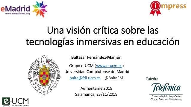 Una visión crítica sobre las tecnologías inmersivas en educación Baltasar Fernández-Manjón Grupo e-UCM (www.e-ucm.es) Univ...