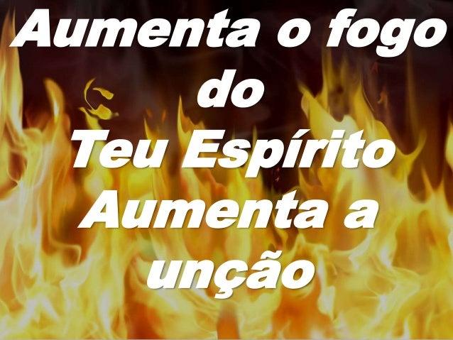 Aumenta o fogo do Teu Espírito Aumenta a unção