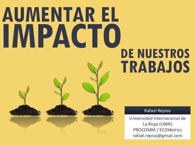 IMPACTO AUMENTAR EL DE NUESTROS TRABAJOS Rafael Repiso Universidad Internacional de La Rioja (UNIR) PROCOMM / EC3Metrics r...
