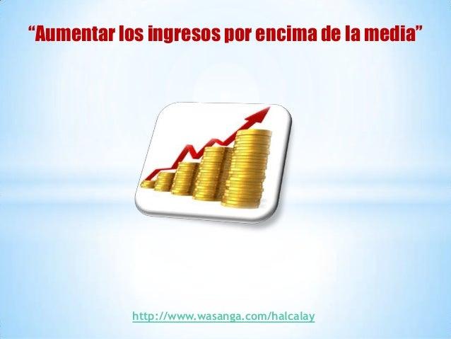 """""""Aumentar los ingresos por encima de la media""""            http://www.wasanga.com/halcalay"""