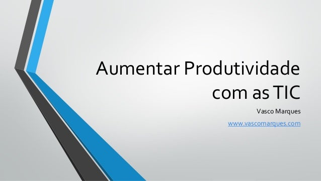 Aumentar Produtividade com asTIC Vasco Marques www.vascomarques.com