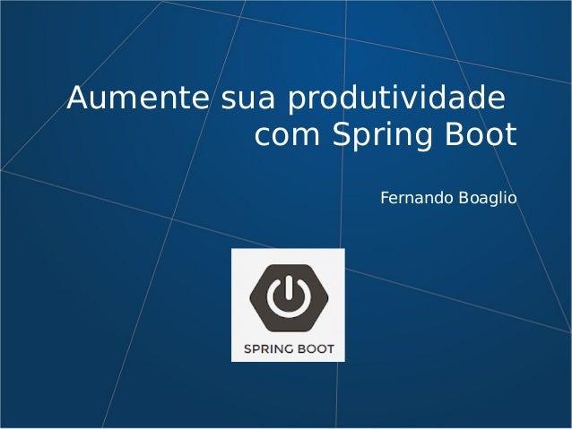 Aumente sua produtividade com Spring Boot Fernando Boaglio