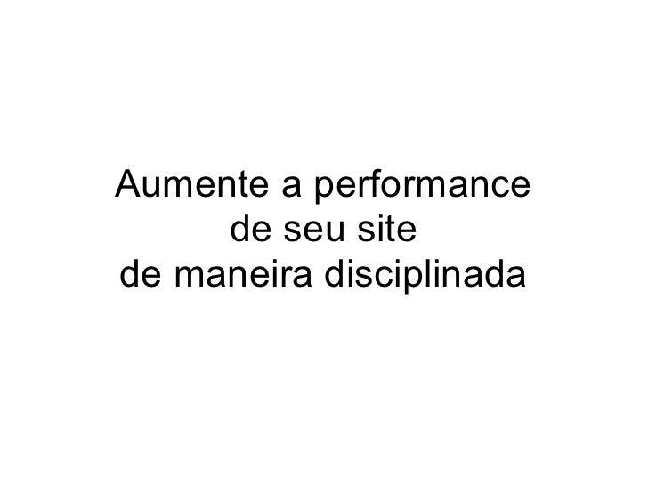 Aumente a performance     de seu sitede maneira disciplinada