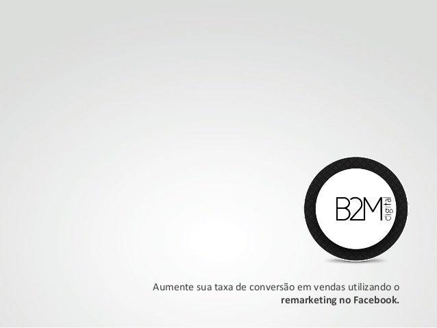 Aumente sua taxa de conversão em vendas utilizando o remarketing no Facebook.
