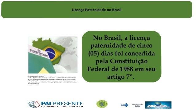 No Brasil, a licença paternidade de cinco (05) dias foi concedida pela Constituição Federal de 1988 em seu artigo 7º.https...