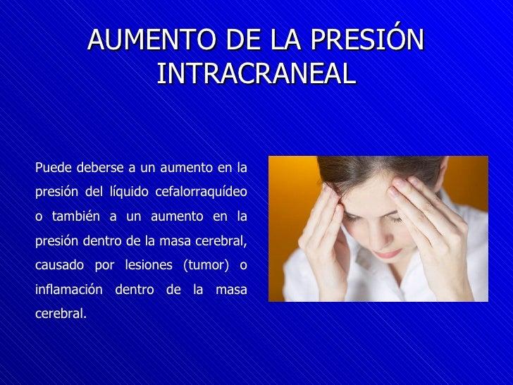AUMENTO DE LA PRESIÓN INTRACRANEAL Puede deberse a un aumento en la presión del líquido cefalorraquídeo o también a un aum...