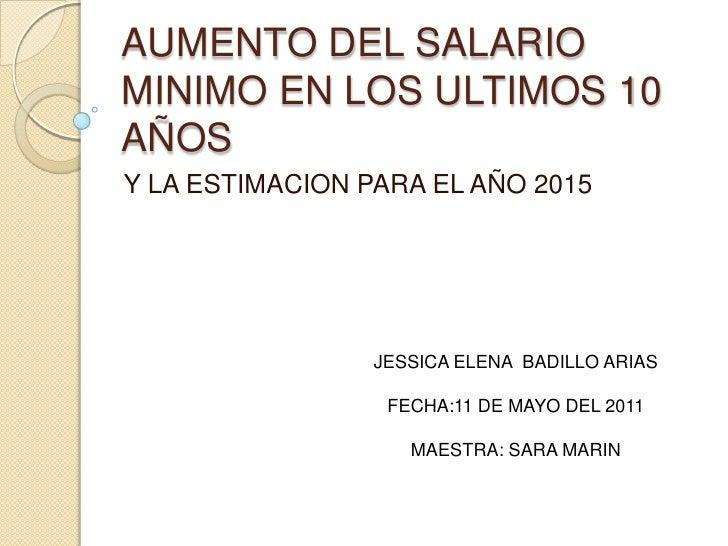 AUMENTO DEL SALARIOMINIMO EN LOS ULTIMOS 10AÑOSY LA ESTIMACION PARA EL AÑO 2015                 JESSICA ELENA BADILLO ARIA...