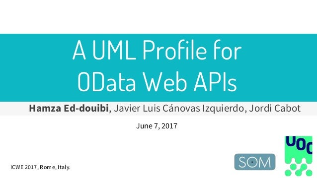 A UML Profile for OData Web APIs Hamza Ed-douibi, Javier Luis Cánovas Izquierdo, Jordi Cabot June 7, 2017 ICWE 2017, Rome,...