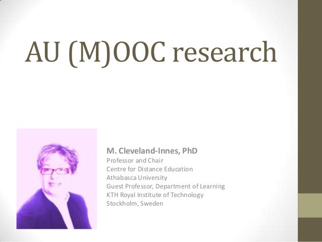 AU (M)OOC research  M. Cleveland-Innes, PhD Professor and Chair Centre for Distance Education Athabasca University Guest P...