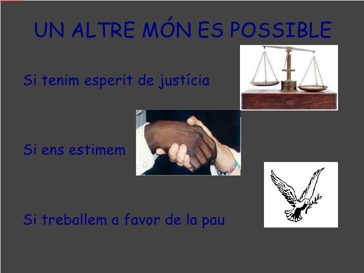Si tenim esperit de justícia  Si ens estimem   Si treballem a favor de la pau   UN ALTRE MÓN ES POSSIBLE