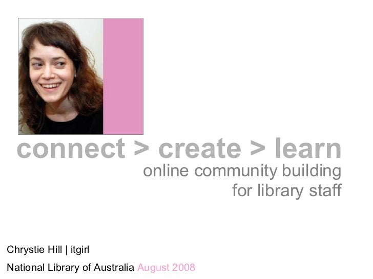 online community building for library staff Chrystie Hill | itgirl National Library of Australia  August 2008 connect > cr...