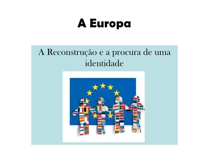 A Europa<br />A Reconstrução e a procura de uma identidade<br />