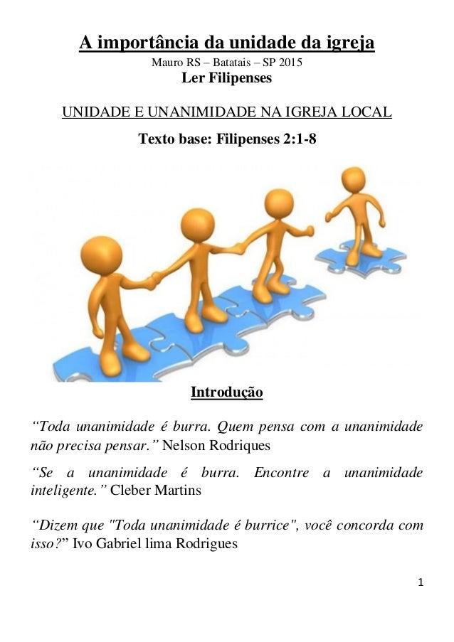 1 A importância da unidade da igreja Mauro RS – Batatais – SP 2015 Ler Filipenses UNIDADE E UNANIMIDADE NA IGREJA LOCAL Te...