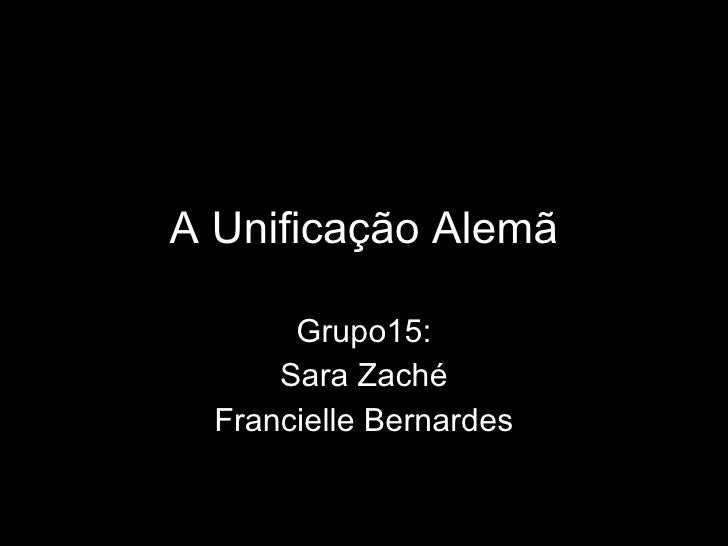 A Unificação Alemã Grupo15: Sara Zaché Francielle Bernardes