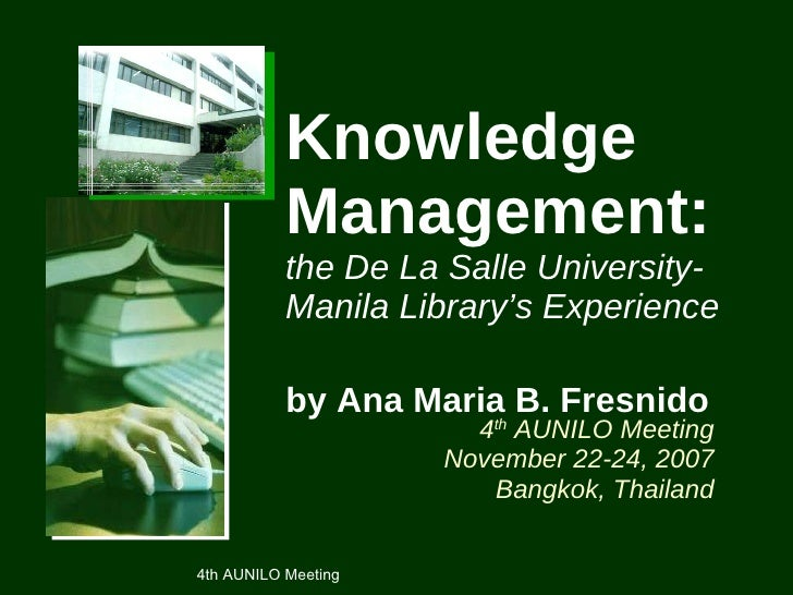 Knowledge Management:   the De La Salle University-Manila Library's Experience by Ana Maria B. Fresnido   4 th  AUNILO Mee...
