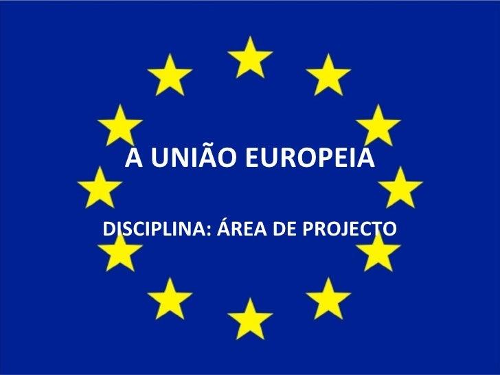 A UNIÃO EUROPEIA DISCIPLINA: ÁREA DE PROJECTO