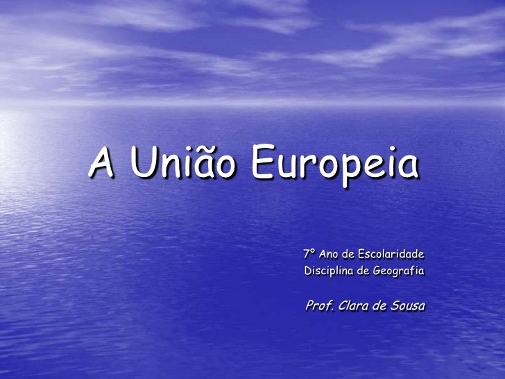A União Europeia<br />7º Ano de Escolaridade<br />Disciplina de Geografia<br />Prof. Clara de Sousa<br />