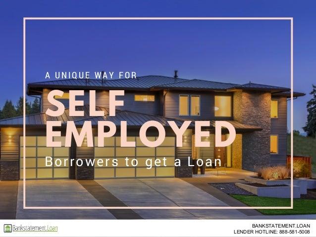 SELF EMPLOYED A U NI QU E W A Y FO R Borrowers to get a Loan BANKSTATEMENT.LOAN LENDER HOTLINE: 888-581-5008