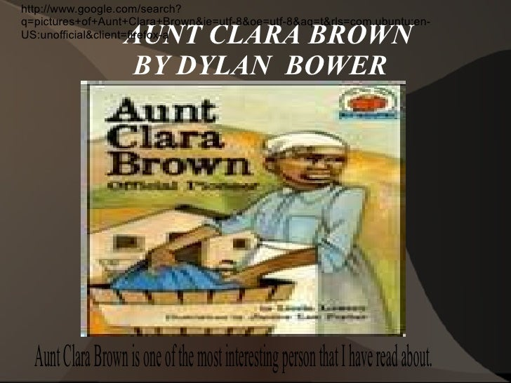 AUNT CLARA BROWN  BY DYLAN  BOWER http://www.google.com/search?q=pictures+of+Aunt+Clara+Brown&ie=utf-8&oe=utf-8&aq=t&rls=c...