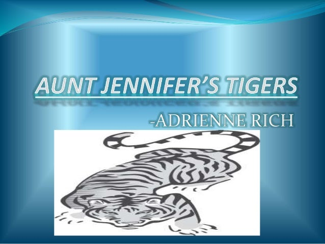 aunt jennifers tigers Aunt jennifer's tigers - the poem, glossary, synopsis, explanation, exercises aunt jennifer's tigers prance across a screen, bright topaz denizens of a world of green they do not fear the men beneath the tree they pace in sleek chivalric certainty.