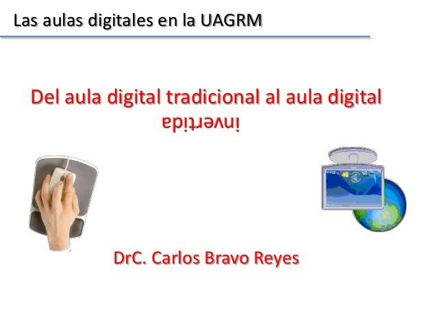 Las aulas digitales en la UAGRM  Del aula digital tradicional al aula digital invertida DrC. Carlos Bravo Reyes