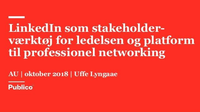 LinkedIn som stakeholder- værktøj for ledelsen og platform til professionel networking AU | oktober 2018 | Uffe Lyngaae