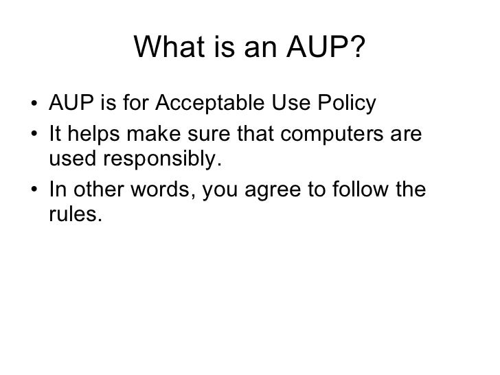 What is an AUP? <ul><li>AUP is for Acceptable Use Policy </li></ul><ul><li>It helps make sure that computers are used resp...