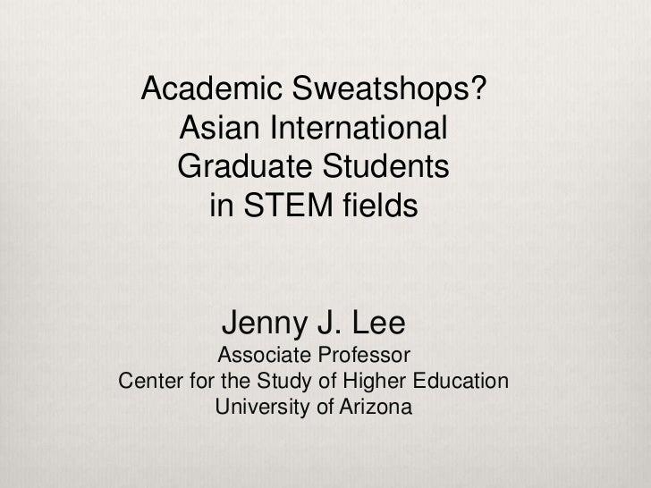 Academic Sweatshops?    Asian International    Graduate Students      in STEM fields          Jenny J. Lee          Associ...
