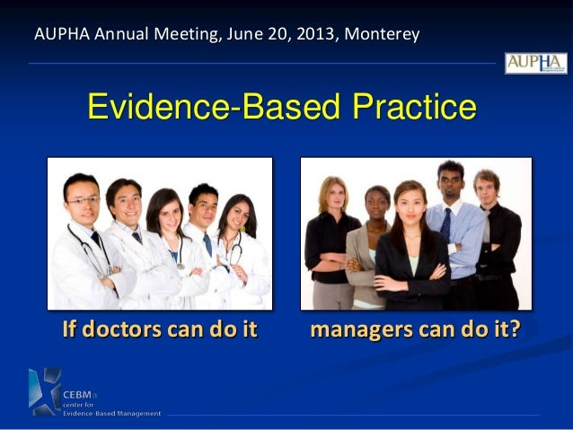 Evidence-Based PracticeAUPHA Annual Meeting, June 20, 2013, MontereyIf doctors can do it managers can do it?