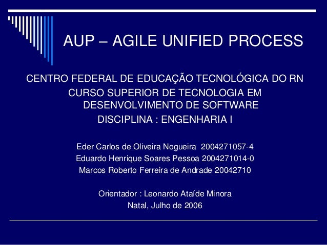 AUP – AGILE UNIFIED PROCESS CENTRO FEDERAL DE EDUCAÇÃO TECNOLÓGICA DO RN CURSO SUPERIOR DE TECNOLOGIA EM DESENVOLVIMENTO D...