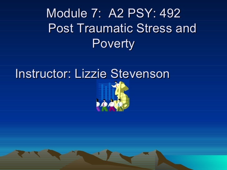 Baroness Thompson   Module 7:  A2 PSY: 492   Post Traumatic Stress and Poverty   Instructor: Lizzie Stevenson