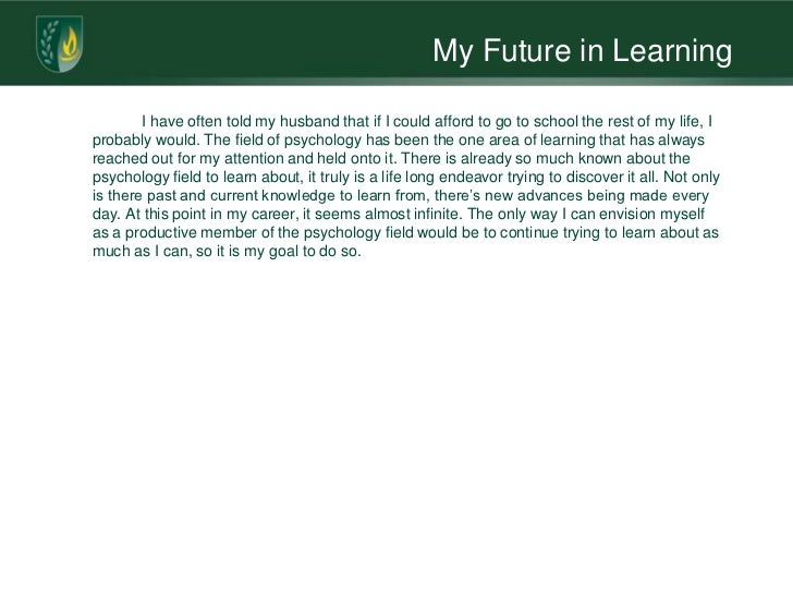 My Future in Learning        I have often told my husband that if I could afford to go to school the rest of my life, Ipro...
