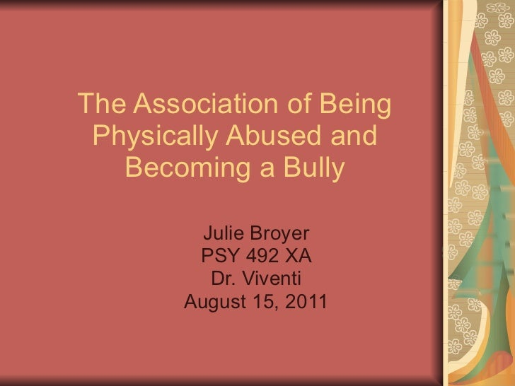 The Association of Being Physically Abused and Becoming a Bully Julie Broyer PSY 492 XA Dr. Viventi August 15, 2011