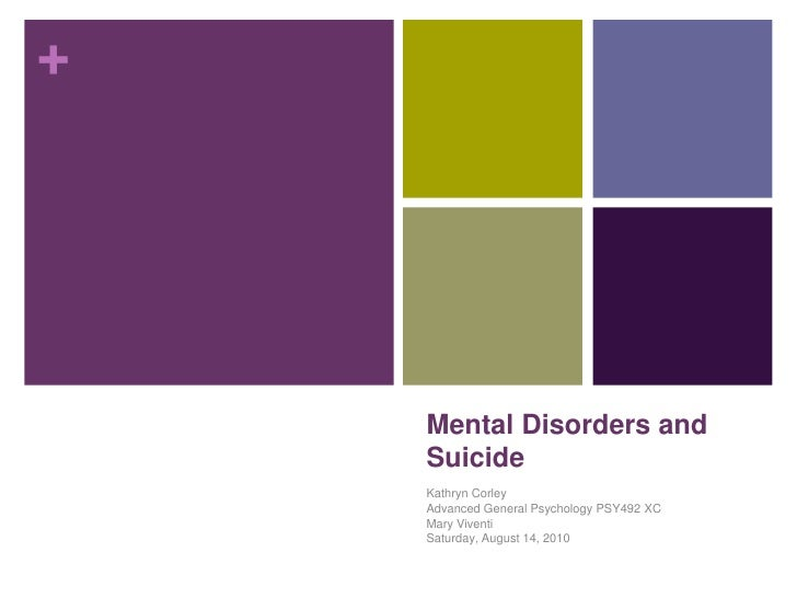 Mental Disorders and Suicide<br />Kathryn Corley<br />Advanced General Psychology PSY492 XC<br />Mary Viventi<br />Saturda...