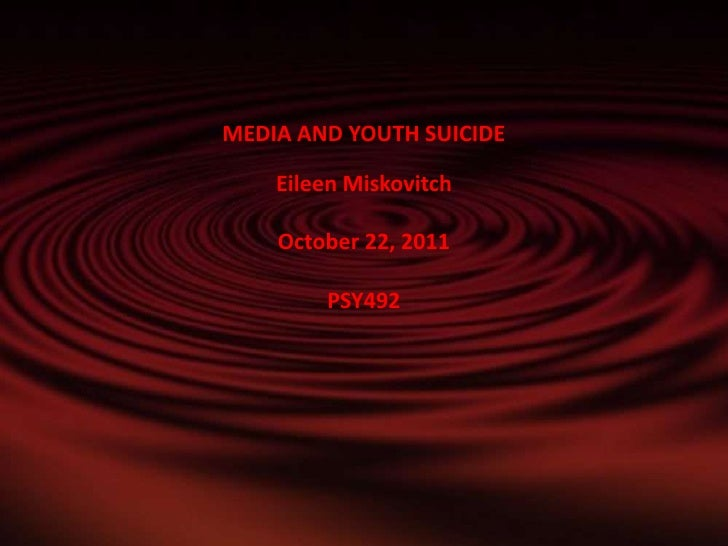 MEDIA AND YOUTH SUICIDE    Eileen Miskovitch    October 22, 2011        PSY492