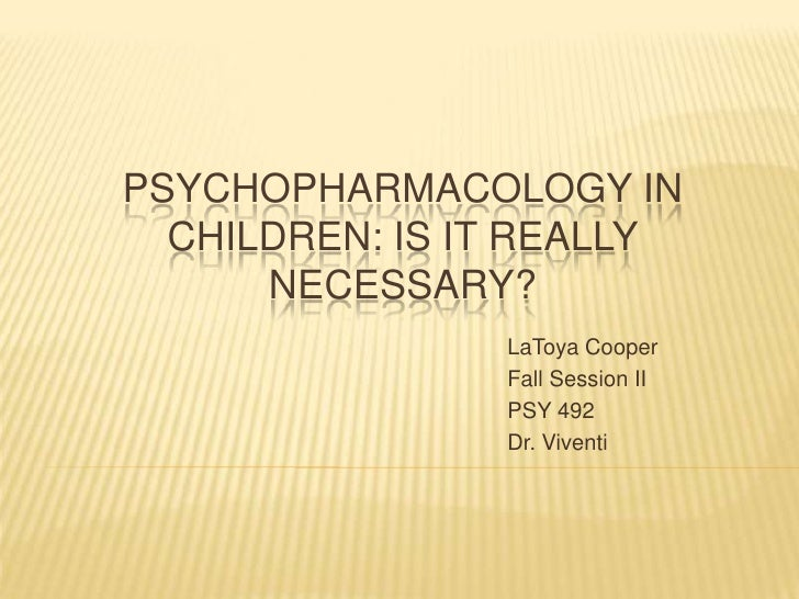 Psychopharmacology in Children: Is it really necessary?<br />LaToya Cooper<br />Fall Session II<br />PSY 492<br />Dr. Vive...