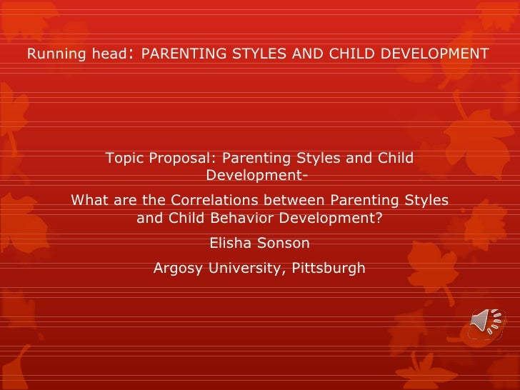 Running head :  PARENTING STYLES AND CHILD DEVELOPMENT Topic Proposal: Parenting Styles and Child Development-  What are t...