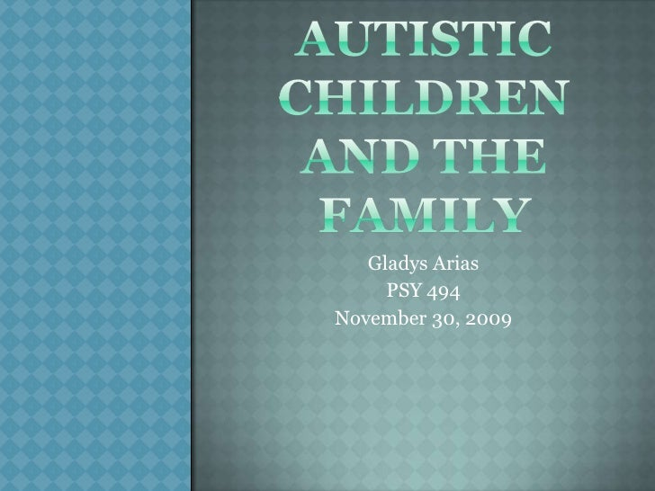 Autistic Children and the Family<br />Gladys Arias<br />PSY 494<br />November 30, 2009<br />